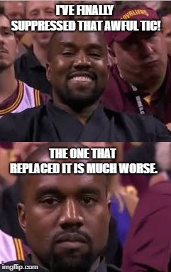 Every. Single. Time. | I'VE FINALLY SUPPRESSED THAT AWFUL TIC! THE ONE THAT REPLACED IT IS MUCH WORSE. | image tagged in kanye smile then sad | made w/ Imgflip meme maker