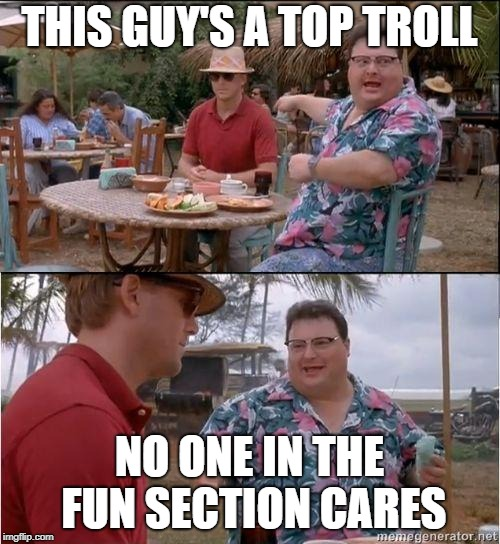 See? No one cares | THIS GUY'S A TOP TROLL NO ONE IN THE FUN SECTION CARES | image tagged in see no one cares | made w/ Imgflip meme maker