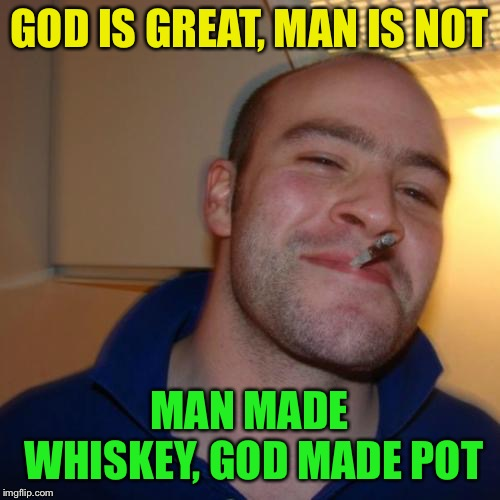 Good Guy Greg Meme | GOD IS GREAT, MAN IS NOT MAN MADE WHISKEY, GOD MADE POT | image tagged in memes,good guy greg | made w/ Imgflip meme maker