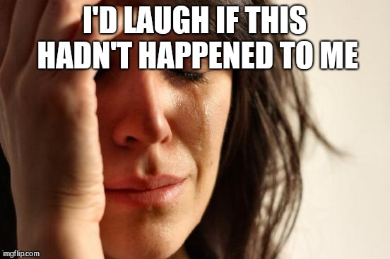 First World Problems Meme | I'D LAUGH IF THIS HADN'T HAPPENED TO ME | image tagged in memes,first world problems | made w/ Imgflip meme maker