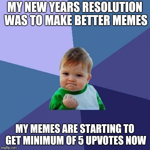 Probably the only resoultion ill try to work with | MY NEW YEARS RESOLUTION WAS TO MAKE BETTER MEMES MY MEMES ARE STARTING TO GET MINIMUM OF 5 UPVOTES NOW | image tagged in memes,success kid,upvotes,new years resolutions | made w/ Imgflip meme maker