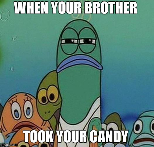 SpongeBob | WHEN YOUR BROTHER TOOK YOUR CANDY | image tagged in spongebob | made w/ Imgflip meme maker