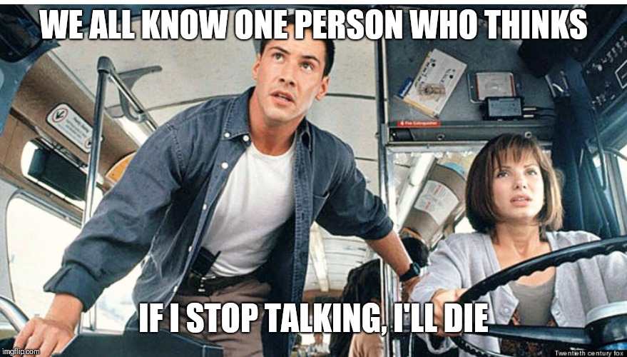 WE ALL KNOW ONE PERSON WHO THINKS IF I STOP TALKING, I'LL DIE | image tagged in memes,funny memes | made w/ Imgflip meme maker