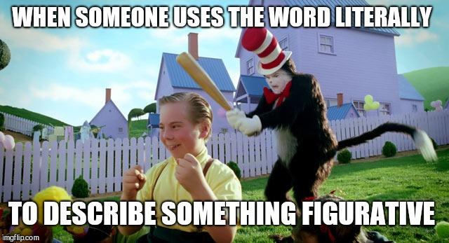 Cat in the hat with a bat. (______ Colorized) | WHEN SOMEONE USES THE WORD LITERALLY TO DESCRIBE SOMETHING FIGURATIVE | image tagged in cat in the hat with a bat ______ colorized | made w/ Imgflip meme maker