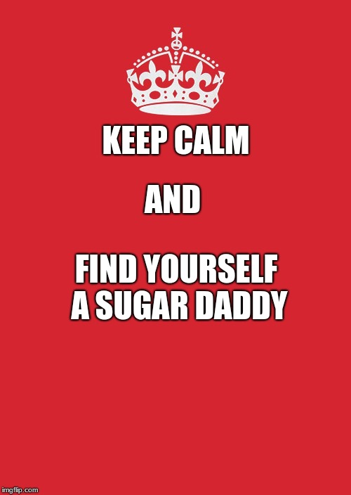 Keep Calm And Carry On Red | KEEP CALM AND FIND YOURSELF A SUGAR DADDY | image tagged in memes,keep calm and carry on red | made w/ Imgflip meme maker