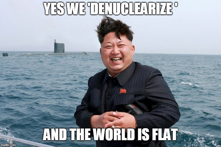 Kim with Sub | YES WE 'DENUCLEARIZE ' AND THE WORLD IS FLAT | image tagged in kim with sub | made w/ Imgflip meme maker