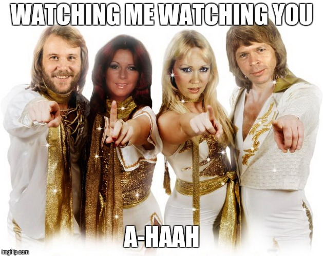 Abba thank you wishes | WATCHING ME WATCHING YOU A-HAAH | image tagged in abba thank you wishes | made w/ Imgflip meme maker