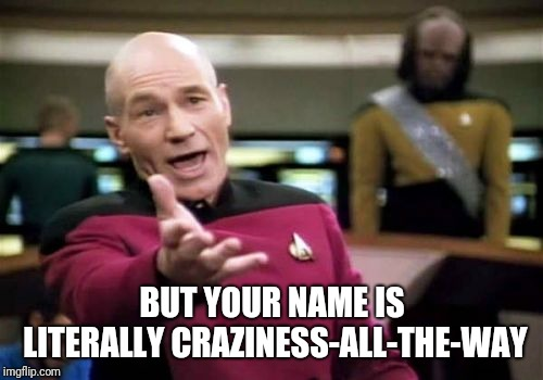 Picard Wtf Meme | BUT YOUR NAME IS LITERALLY CRAZINESS-ALL-THE-WAY | image tagged in memes,picard wtf | made w/ Imgflip meme maker
