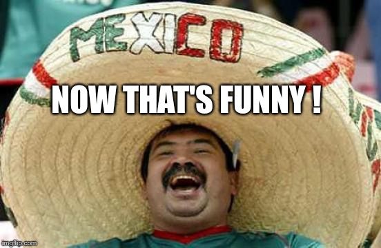 Happy Mexican | NOW THAT'S FUNNY ! | image tagged in happy mexican | made w/ Imgflip meme maker