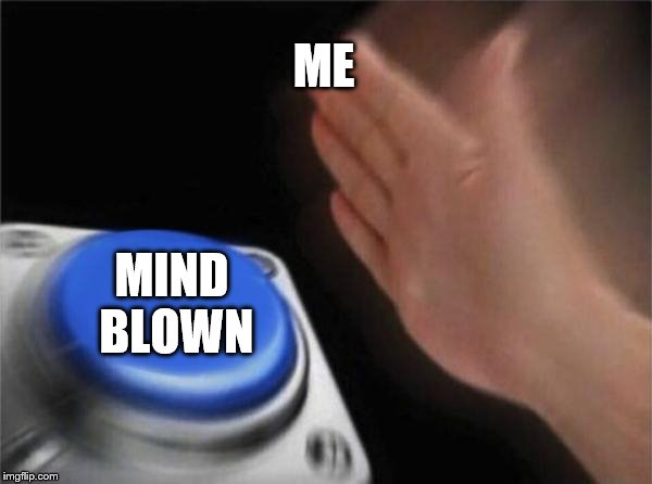 Blank Nut Button Meme | ME MIND BLOWN | image tagged in memes,blank nut button | made w/ Imgflip meme maker