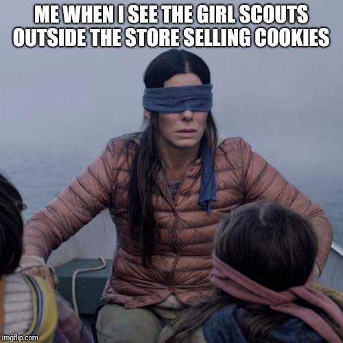 Bird Box Meme | ME WHEN I SEE THE GIRL SCOUTS OUTSIDE THE STORE SELLING COOKIES | image tagged in bird box | made w/ Imgflip meme maker