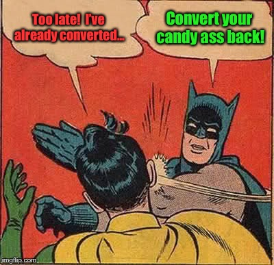 Batman Slapping Robin Meme | Too late!  I've already converted... Convert your candy ass back! | image tagged in memes,batman slapping robin | made w/ Imgflip meme maker