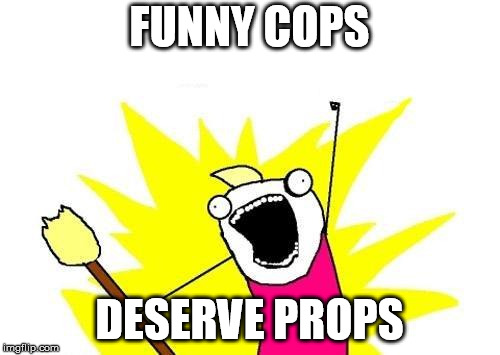 X All The Y Meme | FUNNY COPS DESERVE PROPS | image tagged in memes,x all the y | made w/ Imgflip meme maker
