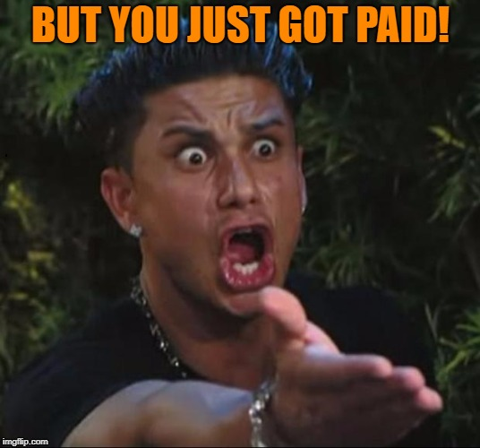for crying out loud | BUT YOU JUST GOT PAID! | image tagged in for crying out loud | made w/ Imgflip meme maker