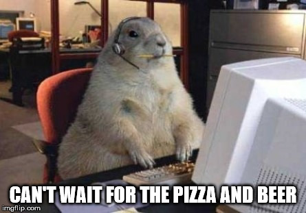 Call Center Animal | CAN'T WAIT FOR THE PIZZA AND BEER | image tagged in call center animal | made w/ Imgflip meme maker