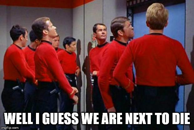 Star Trek Red Shirts | WELL I GUESS WE ARE NEXT TO DIE | image tagged in star trek red shirts | made w/ Imgflip meme maker