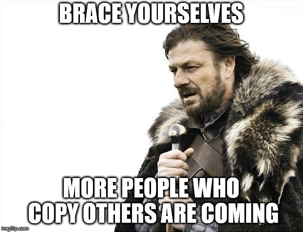 Brace Yourselves X is Coming | BRACE YOURSELVES MORE PEOPLE WHO COPY OTHERS ARE COMING | image tagged in memes,brace yourselves x is coming | made w/ Imgflip meme maker