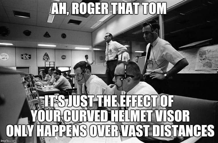 Mission Control | AH, ROGER THAT TOM IT'S JUST THE EFFECT OF YOUR CURVED HELMET VISOR ONLY HAPPENS OVER VAST DISTANCES | image tagged in mission control | made w/ Imgflip meme maker