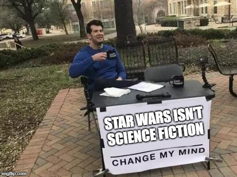 Change My Mind | STAR WARS ISN'T SCIENCE FICTION | image tagged in change my mind,memes,star wars,science fiction | made w/ Imgflip meme maker