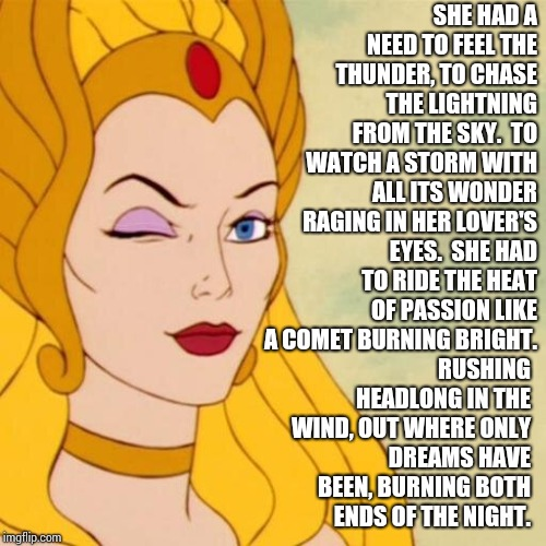 A Need to Feel the Thunder  | SHE HAD A NEED TO FEEL THE THUNDER, TO CHASE THE LIGHTNING FROM THE SKY.  TO WATCH A STORM WITH ALL ITS WONDER RAGING IN HER LOVER'S EYES.   | image tagged in she ra,garth brooks,garth,sexy women,memes,song lyrics | made w/ Imgflip meme maker