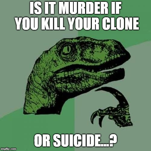 Philosoraptor Meme | IS IT MURDER IF YOU KILL YOUR CLONE OR SUICIDE...? | image tagged in memes,philosoraptor | made w/ Imgflip meme maker