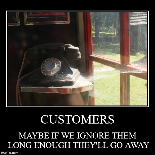 customers demotivator | CUSTOMERS | MAYBE IF WE IGNORE THEM LONG ENOUGH THEY'LL GO AWAY | image tagged in funny,demotivationals | made w/ Imgflip demotivational maker