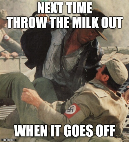 Indiana Jones Punching Nazis | NEXT TIME THROW THE MILK OUT WHEN IT GOES OFF | image tagged in indiana jones punching nazis | made w/ Imgflip meme maker