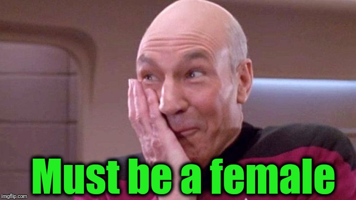 picard grin | Must be a female | image tagged in picard grin | made w/ Imgflip meme maker