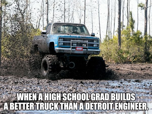 College Degree from the school of life | WHEN A HIGH SCHOOL GRAD BUILDS A BETTER TRUCK THAN A DETROIT ENGINEER. | image tagged in chevy mud truck,live hard play hard,get muddy | made w/ Imgflip meme maker