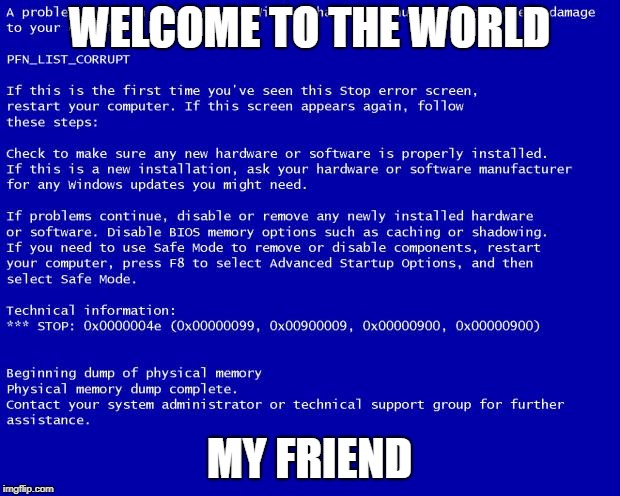 Blue screen of death | WELCOME TO THE WORLD MY FRIEND | image tagged in blue screen of death | made w/ Imgflip meme maker