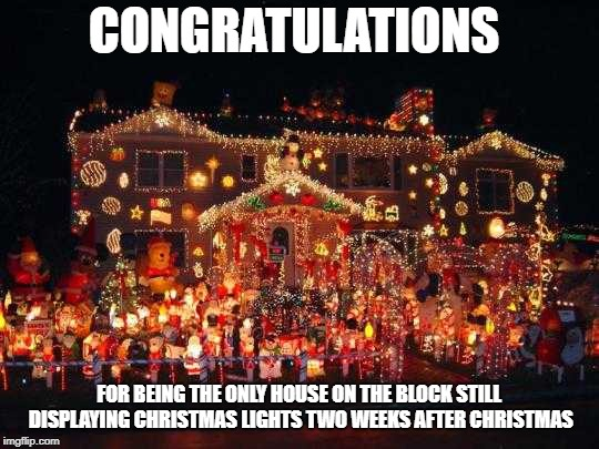 Crazy Christmas lights  | CONGRATULATIONS FOR BEING THE ONLY HOUSE ON THE BLOCK STILL DISPLAYING CHRISTMAS LIGHTS TWO WEEKS AFTER CHRISTMAS | image tagged in crazy christmas lights | made w/ Imgflip meme maker