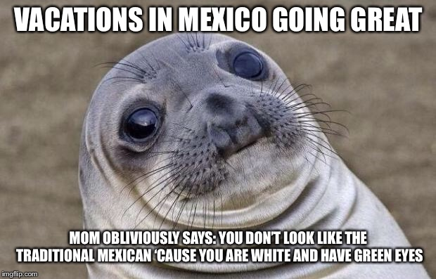 Awkward Seal | VACATIONS IN MEXICO GOING GREAT MOM OBLIVIOUSLY SAYS: YOU DON'T LOOK LIKE THE TRADITIONAL MEXICAN 'CAUSE YOU ARE WHITE AND HAVE GREEN EYES | image tagged in awkward seal,AdviceAnimals | made w/ Imgflip meme maker