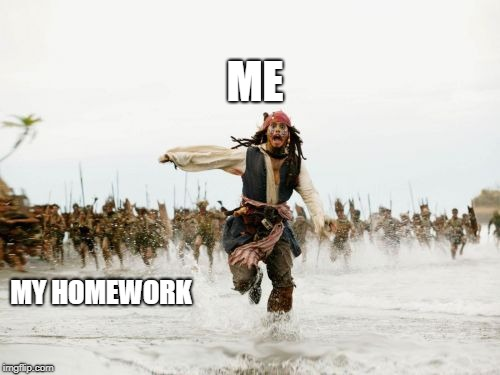 Jack Sparrow Being Chased Meme | ME MY HOMEWORK | image tagged in memes,jack sparrow being chased | made w/ Imgflip meme maker