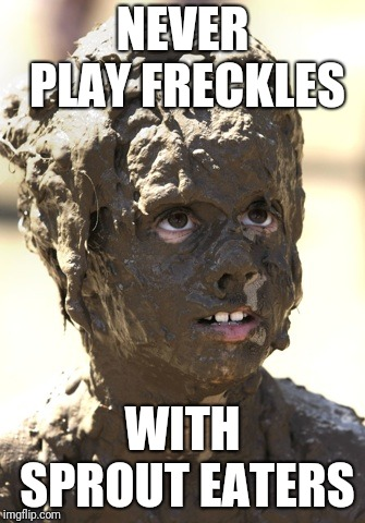 Freckles | NEVER PLAY FRECKLES WITH SPROUT EATERS | image tagged in muddy | made w/ Imgflip meme maker