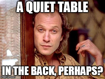 buffalo bill | A QUIET TABLE IN THE BACK, PERHAPS? | image tagged in buffalo bill | made w/ Imgflip meme maker