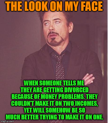 Why not tell the truth, you're sleeping with someone else..... | THE LOOK ON MY FACE WHEN SOMEONE TELLS ME THEY ARE GETTING DIVORCED BECAUSE OF MONEY PROBLEMS. THEY COULDN'T MAKE IT ON TWO INCOMES, YET WIL | image tagged in iron man eye roll | made w/ Imgflip meme maker
