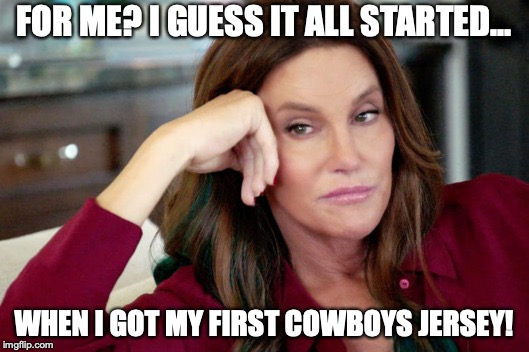Dallas Cowboys Fan | FOR ME? I GUESS IT ALL STARTED... WHEN I GOT MY FIRST COWBOYS JERSEY! | image tagged in caitlyn jenner,dallas cowboys,memes,sports fans,nfl memes | made w/ Imgflip meme maker