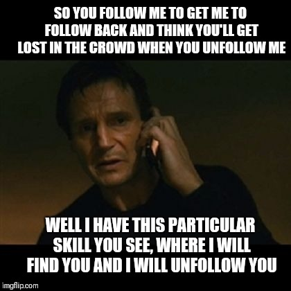 Tweet This!  |  SO YOU FOLLOW ME TO GET ME TO FOLLOW BACK AND THINK YOU'LL GET LOST IN THE CROWD WHEN YOU UNFOLLOW ME; WELL I HAVE THIS PARTICULAR SKILL YOU SEE, WHERE I WILL FIND YOU AND I WILL UNFOLLOW YOU | image tagged in taken,followers,follow,unfollow | made w/ Imgflip meme maker
