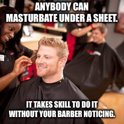 ANYBODY CAN MASTURBATE UNDER A SHEET. IT TAKES SKILL TO DO IT WITHOUT YOUR BARBER NOTICING. | image tagged in haircut | made w/ Imgflip meme maker