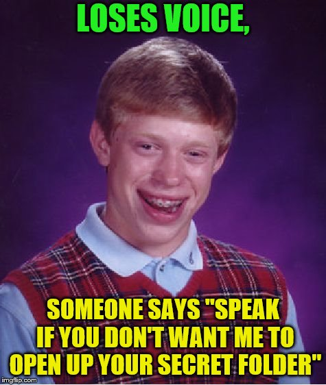 "Bad Luck Brian Meme | LOSES VOICE, SOMEONE SAYS ""SPEAK IF YOU DON'T WANT ME TO OPEN UP YOUR SECRET FOLDER"" 
