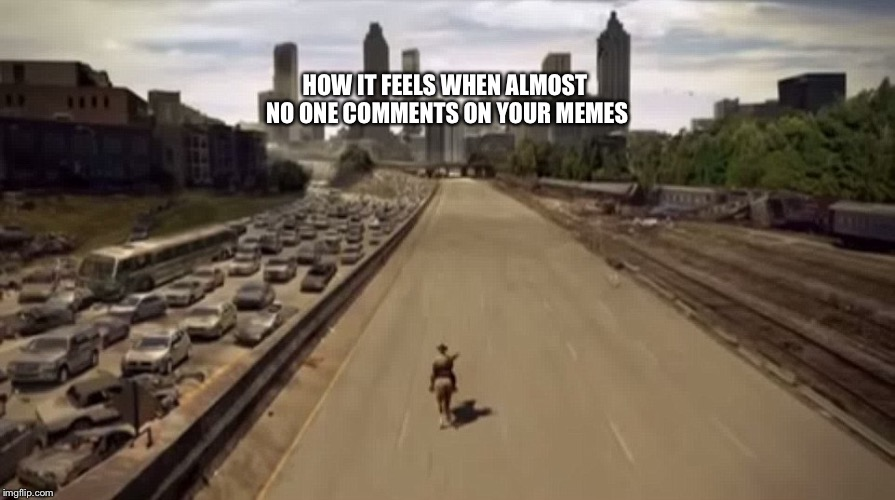 HOW IT FEELS WHEN ALMOST NO ONE COMMENTS ON YOUR MEMES | image tagged in that moment when x | made w/ Imgflip meme maker