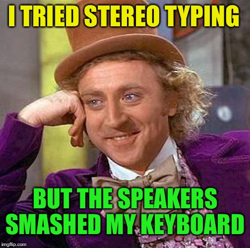 Creepy Condescending Wonka Meme | I TRIED STEREO TYPING BUT THE SPEAKERS SMASHED MY KEYBOARD | image tagged in memes,creepy condescending wonka | made w/ Imgflip meme maker