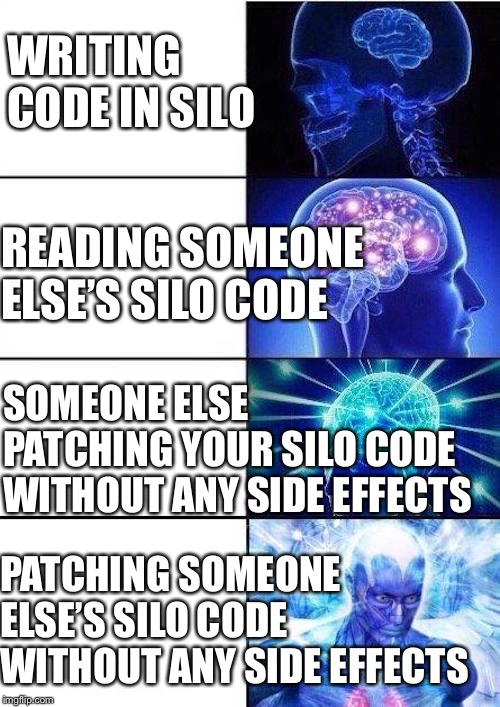 Brain Mind Expanding | WRITING CODE IN SILO READING SOMEONE ELSE'S SILO CODE PATCHING SOMEONE ELSE'S SILO CODE WITHOUT ANY SIDE EFFECTS SOMEONE ELSE PATCHING YOUR  | image tagged in brain mind expanding,AdviceAnimals | made w/ Imgflip meme maker