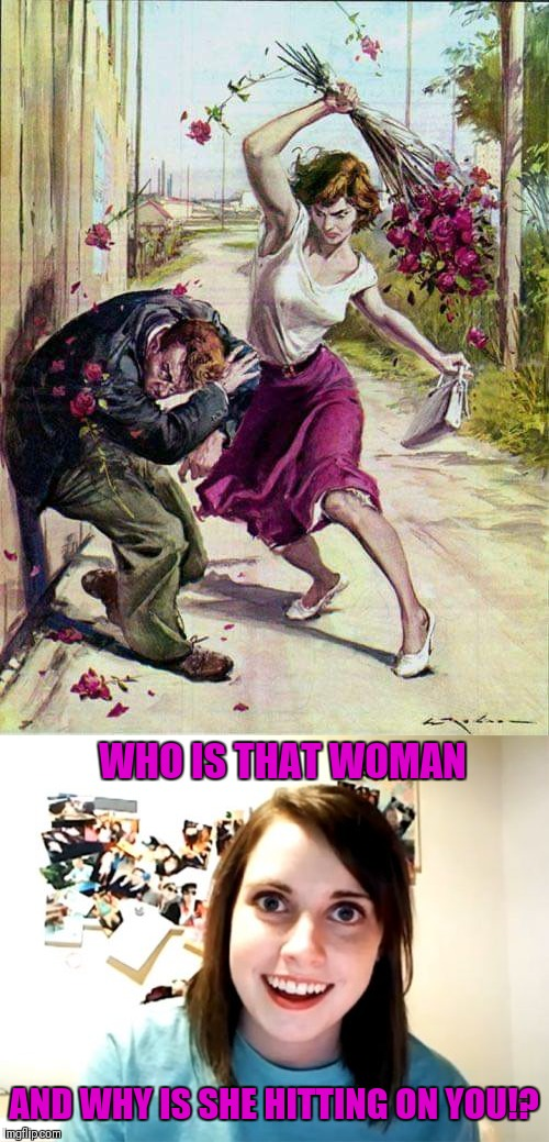 Hit On With Roses | WHO IS THAT WOMAN AND WHY IS SHE HITTING ON YOU!? | image tagged in memes,overly attached girlfriend,beaten with roses,funny,memes 2019,44colt | made w/ Imgflip meme maker