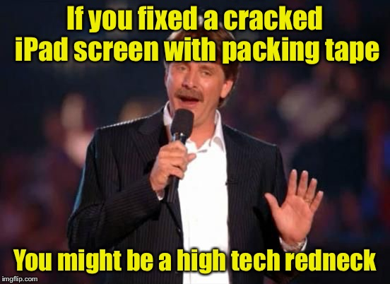 You might be a high tech redneck #3 | If you fixed a cracked iPad screen with packing tape You might be a high tech redneck | image tagged in jeff foxworthy,you might be a redneck if,high tech redneck | made w/ Imgflip meme maker
