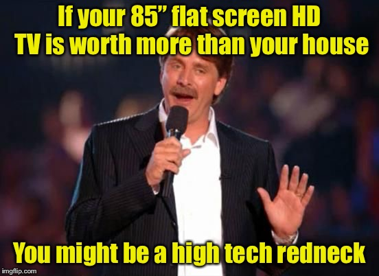 "You might be a high tech redneck #4 | If your 85"" flat screen HD TV is worth more than your house You might be a high tech redneck 