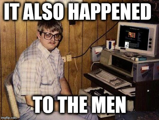 computer nerd | IT ALSO HAPPENED TO THE MEN | image tagged in computer nerd | made w/ Imgflip meme maker