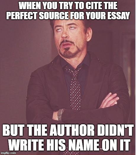 Bunch of jerks | WHEN YOU TRY TO CITE THE PERFECT SOURCE FOR YOUR ESSAY BUT THE AUTHOR DIDN'T WRITE HIS NAME ON IT | image tagged in memes,face you make robert downey jr,high school,essays,homework | made w/ Imgflip meme maker