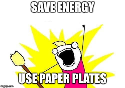 X All The Y Meme | SAVE ENERGY USE PAPER PLATES | image tagged in memes,x all the y | made w/ Imgflip meme maker
