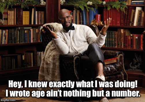 Age ain't nothing but a number  | Hey, I knew exactly what I was doing! I wrote age ain't nothing but a number. | image tagged in r-kelly,surviving r kelly,r-kelly meme,storyteller | made w/ Imgflip meme maker